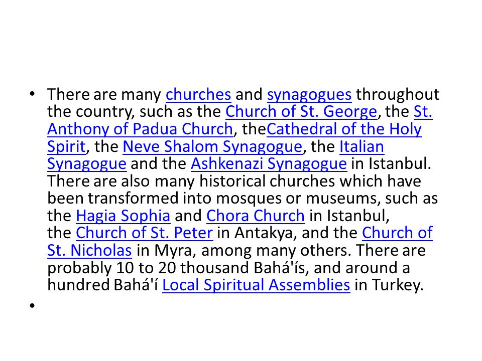 There are many churches and synagogues throughout the country, such as the Church of St. George, the St. Anthony of Padua Church, theCathedral of the Holy Spirit, the Neve Shalom Synagogue, the Italian Synagogue and the Ashkenazi Synagogue in Istanbul. There are also many historical churches which have been transformed into mosques or museums, such as the Hagia Sophia and Chora Church in Istanbul, the Church of St. Peter in Antakya, and the Church of St. Nicholas in Myra, among many others. There are probably 10 to 20 thousand Bahá ís, and around a hundred Bahá í Local Spiritual Assemblies in Turkey.