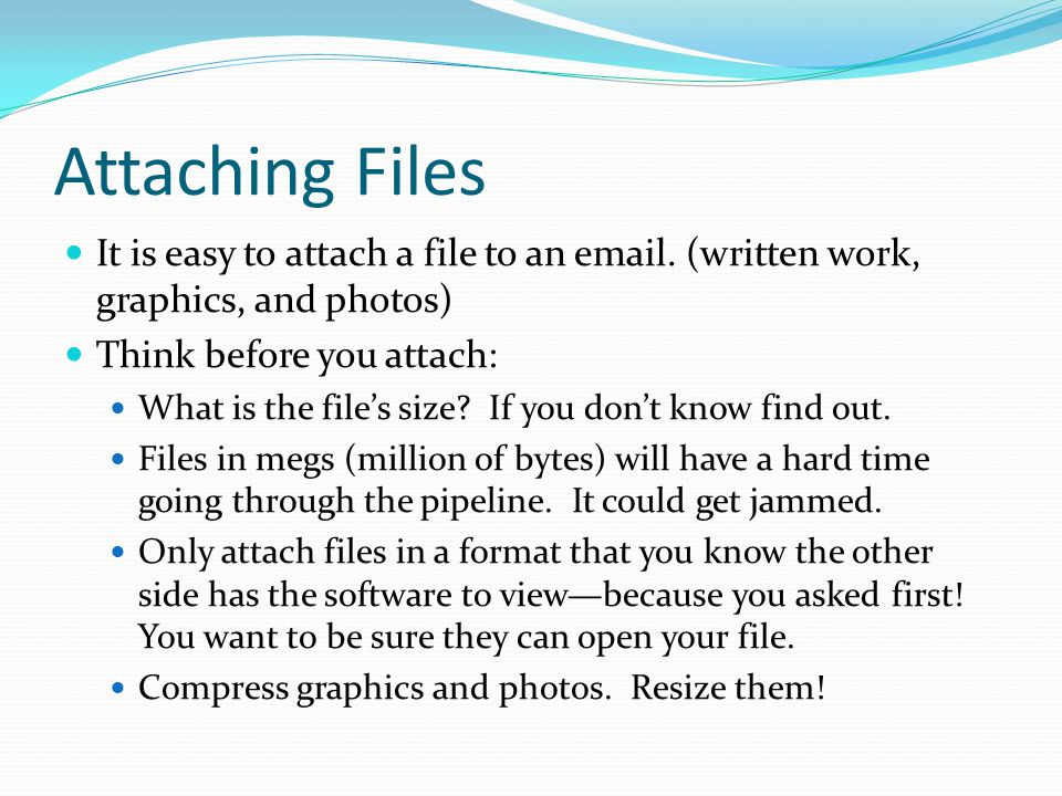 Attaching Files It is easy to attach a file to an email. (written work, graphics, and photos) Think before you attach: