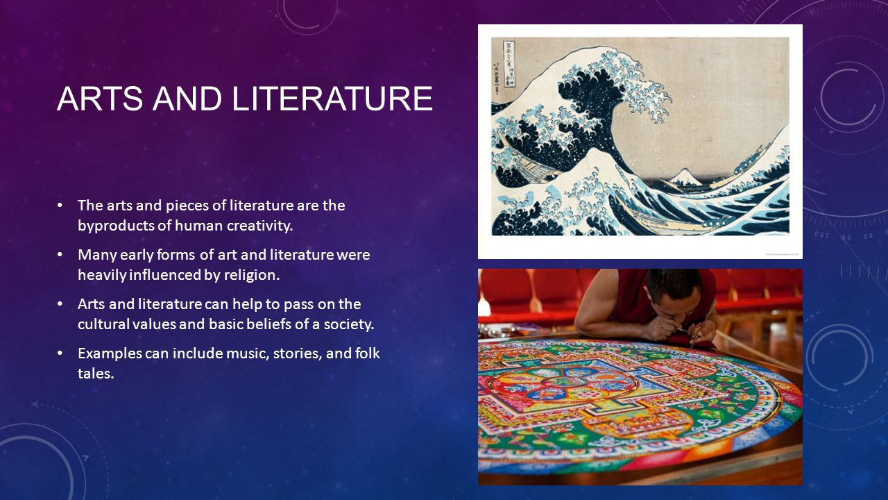 Arts and Literature The arts and pieces of literature are the byproducts of human creativity.