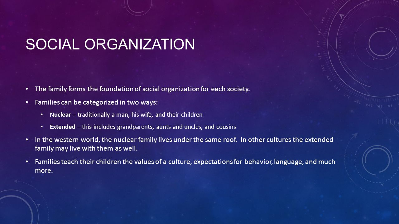 Social Organization The family forms the foundation of social organization for each society. Families can be categorized in two ways: