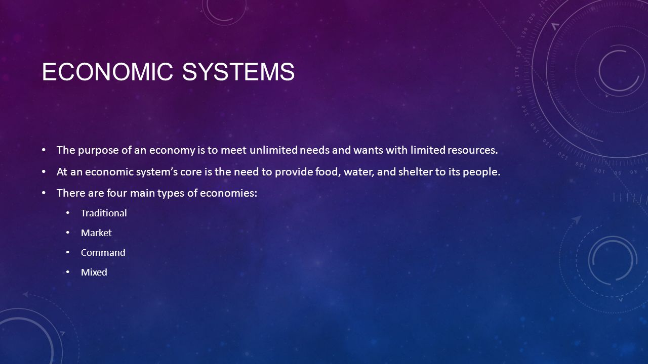 Economic Systems The purpose of an economy is to meet unlimited needs and wants with limited resources.