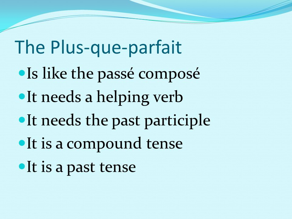 The Plus-que-parfait Is like the passé composé It needs a helping verb