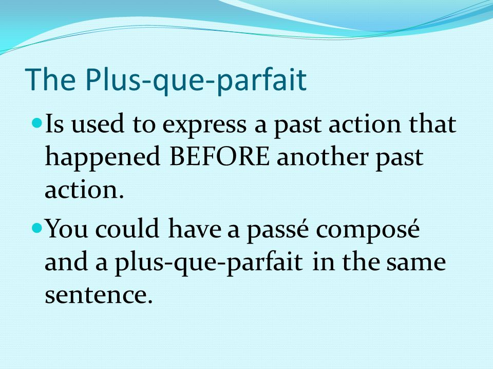 The Plus-que-parfait Is used to express a past action that happened BEFORE another past action.