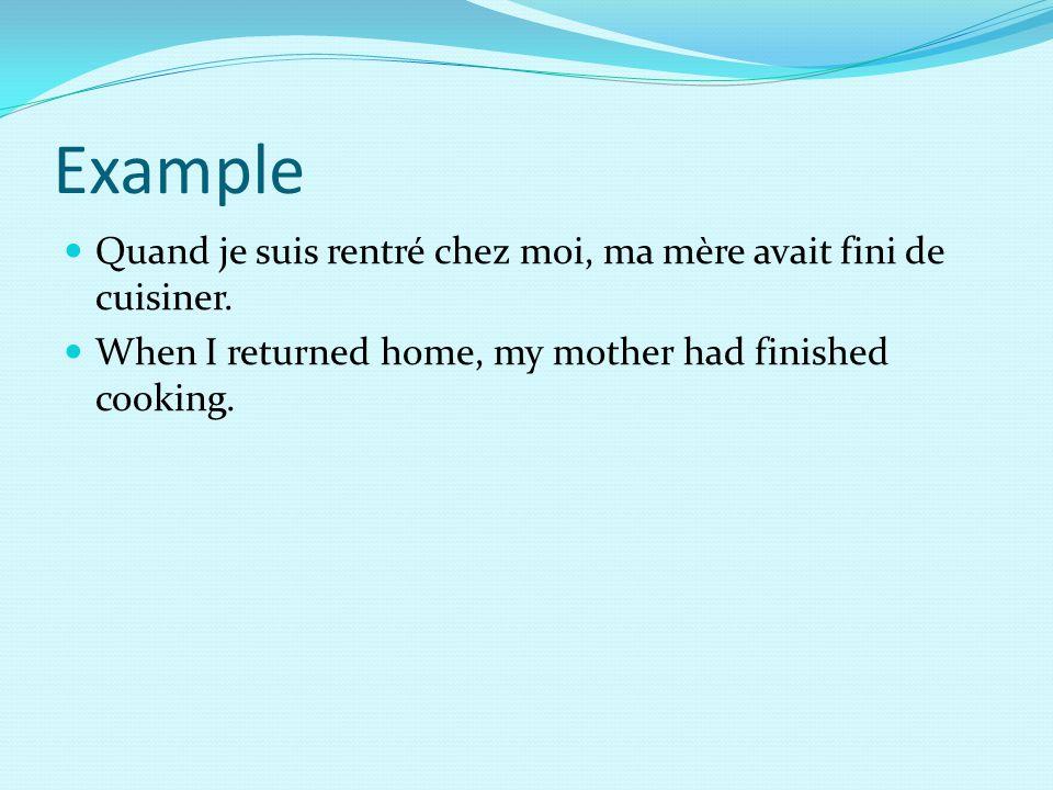 Example Quand je suis rentré chez moi, ma mère avait fini de cuisiner.