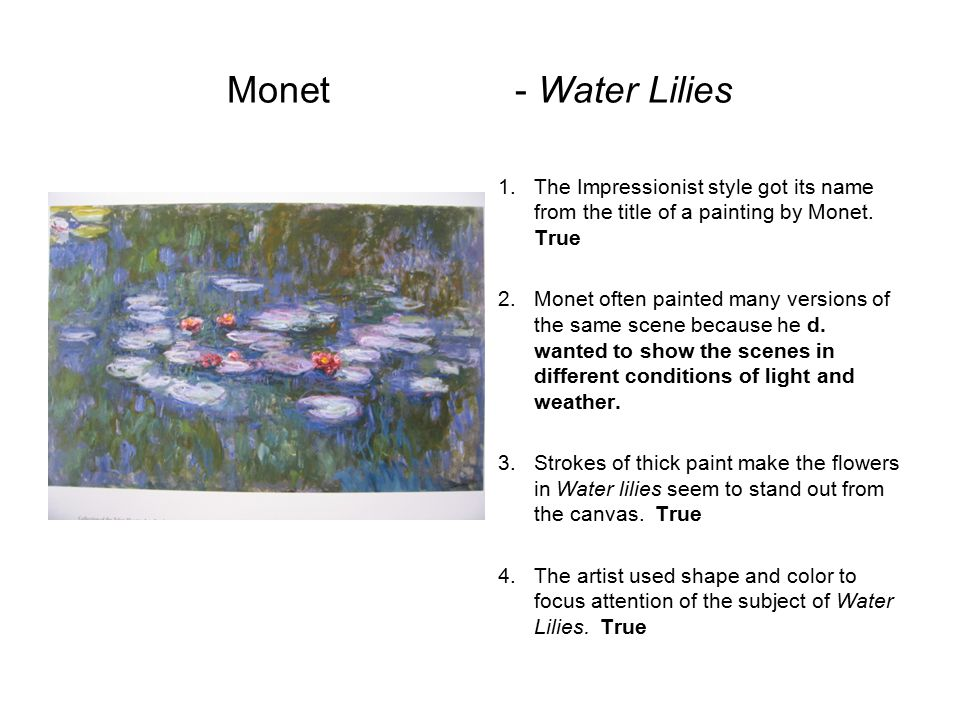 Monet - Water Lilies The Impressionist style got its name from the title of a painting by Monet. True.