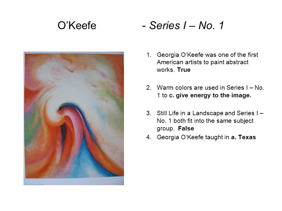O'Keefe - Series I – No. 1 Georgia O'Keefe was one of the first American artists to paint abstract works. True.