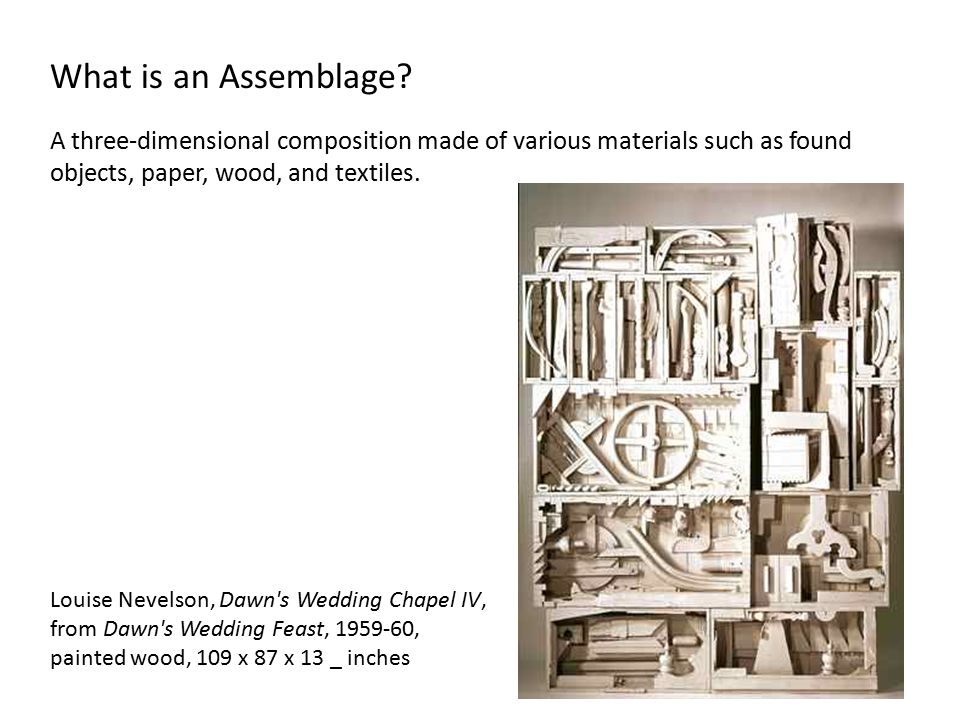 What is an Assemblage A three-dimensional composition made of various materials such as found objects, paper, wood, and textiles.