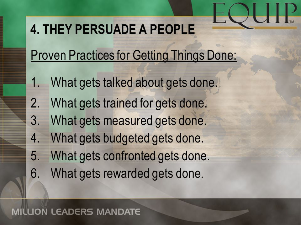 4. THEY PERSUADE A PEOPLE Proven Practices for Getting Things Done: What gets talked about gets done.