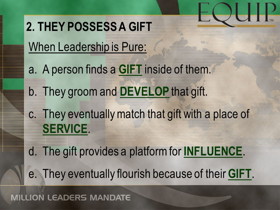 2. THEY POSSESS A GIFT When Leadership is Pure: A person finds a GIFT inside of them. They groom and DEVELOP that gift.