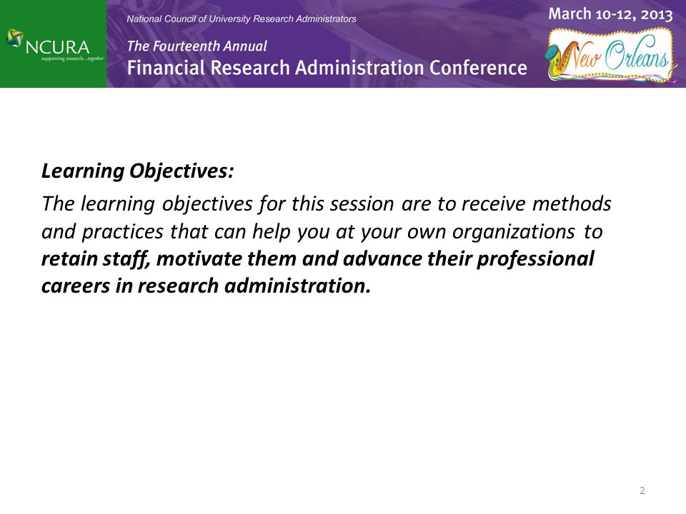 Learning Objectives: The learning objectives for this session are to receive methods and practices that can help you at your own organizations to retain staff, motivate them and advance their professional careers in research administration.