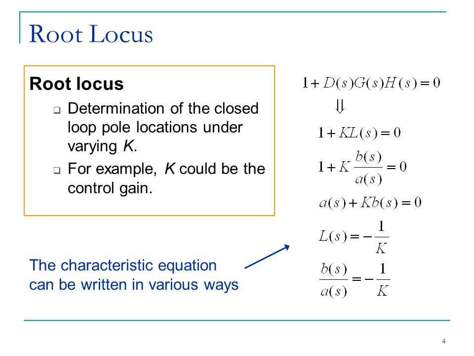 Root Locus Root locus. Determination of the closed loop pole locations under varying K. For example, K could be the control gain.
