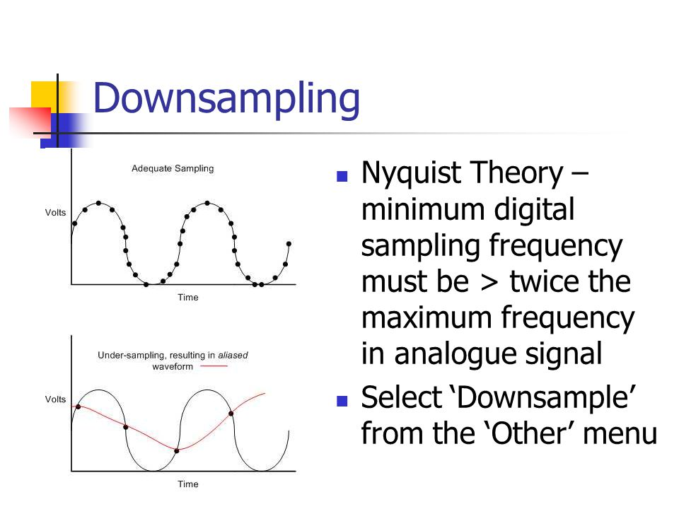 Downsampling Nyquist Theory – minimum digital sampling frequency must be > twice the maximum frequency in analogue signal.