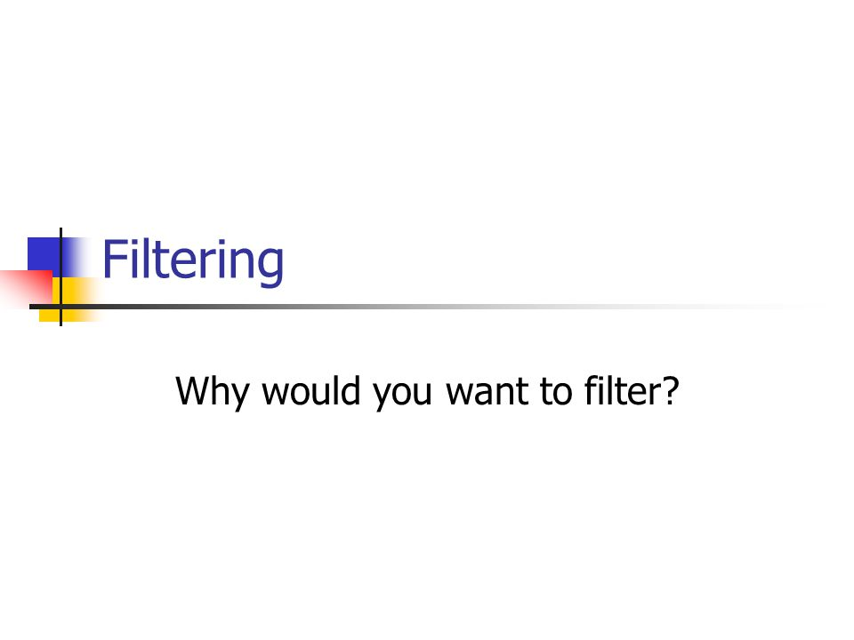 Why would you want to filter