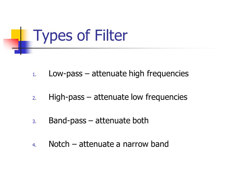 Types of Filter Low-pass – attenuate high frequencies