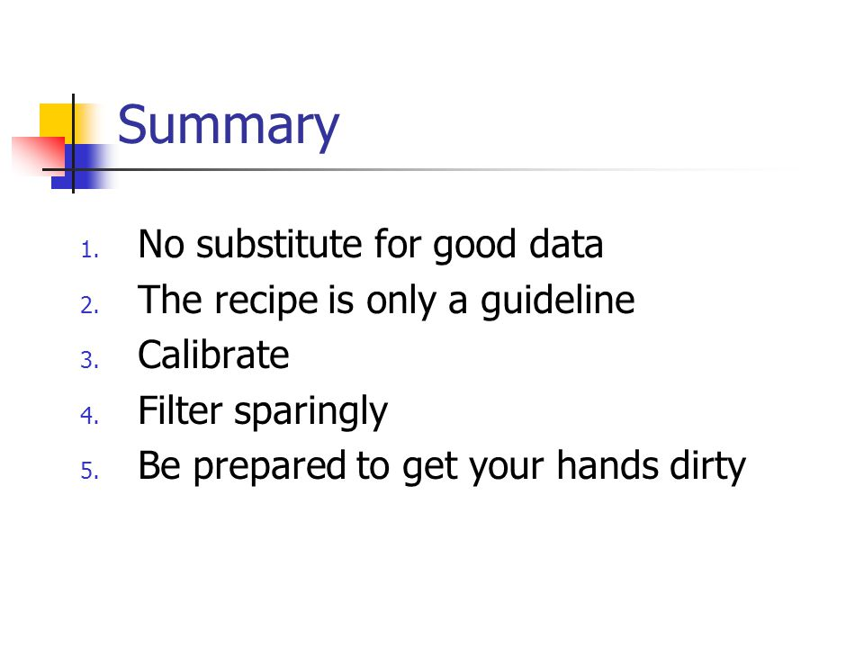 Summary No substitute for good data The recipe is only a guideline