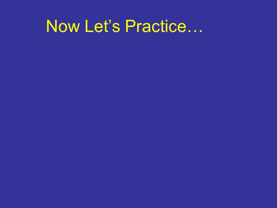Now Let's Practice…