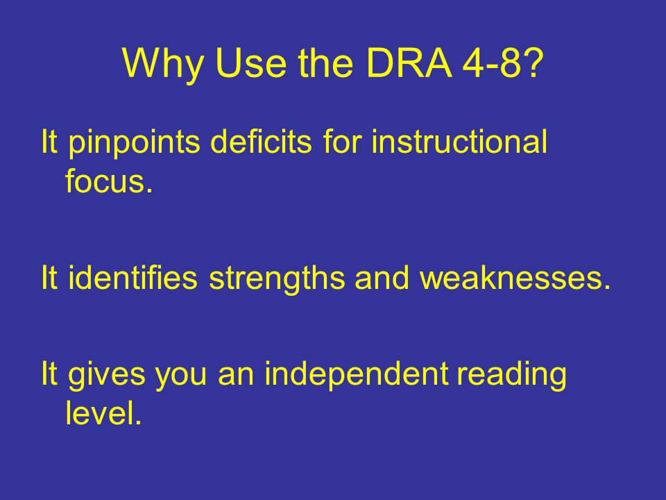 Why Use the DRA 4-8 It pinpoints deficits for instructional focus.