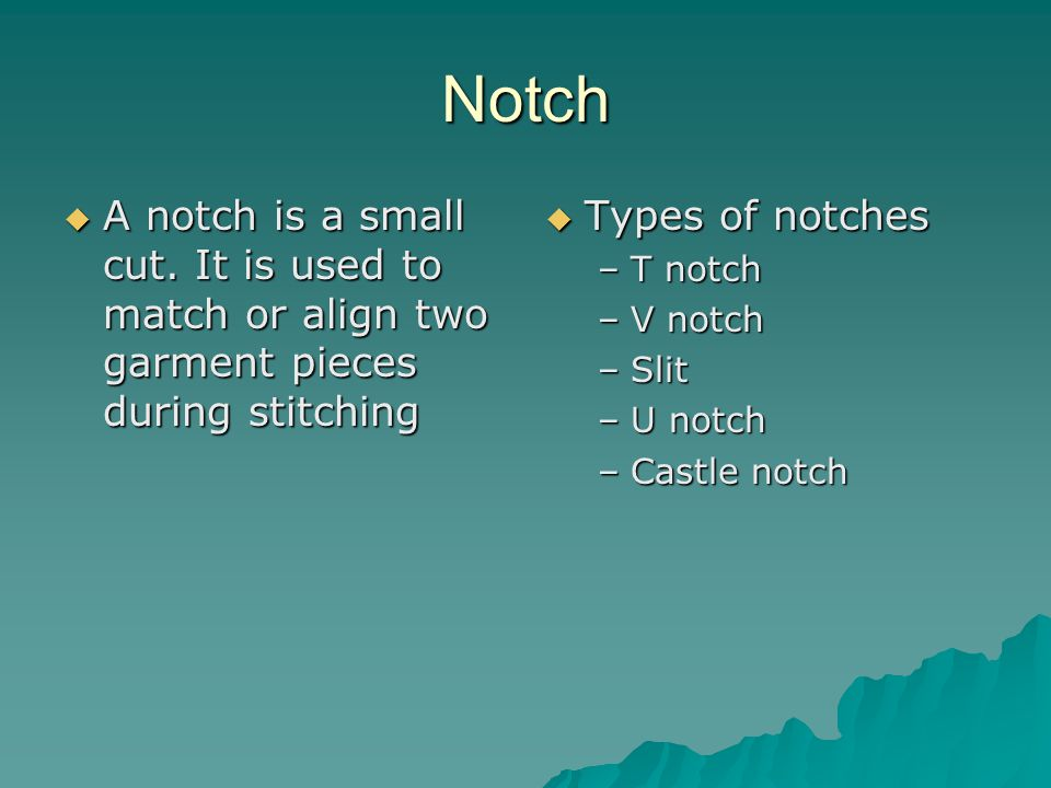 Notch A notch is a small cut. It is used to match or align two garment pieces during stitching. Types of notches.