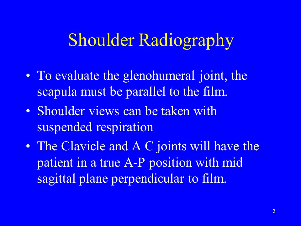 Shoulder Radiography To evaluate the glenohumeral joint, the scapula must be parallel to the film.