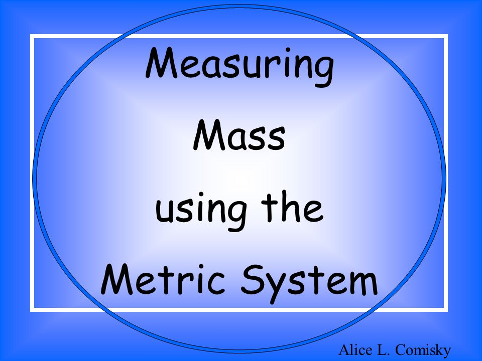 Measuring Mass using the Metric System Alice L. Comisky