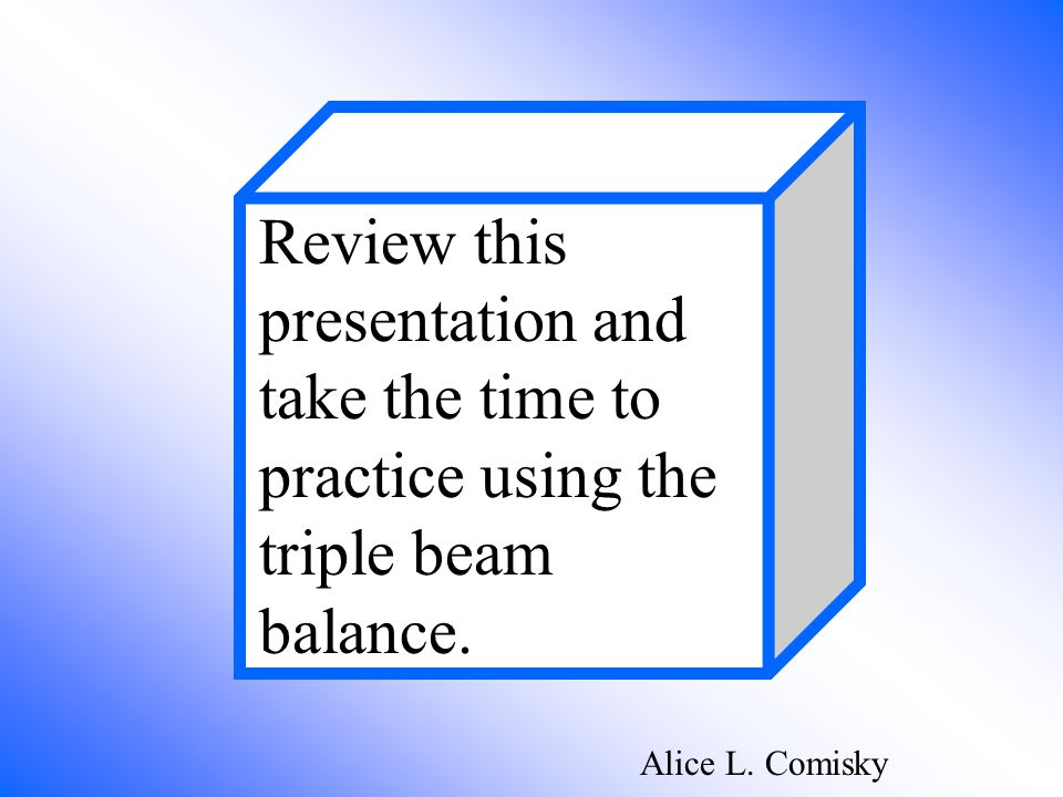 Review this presentation and take the time to practice using the triple beam balance.