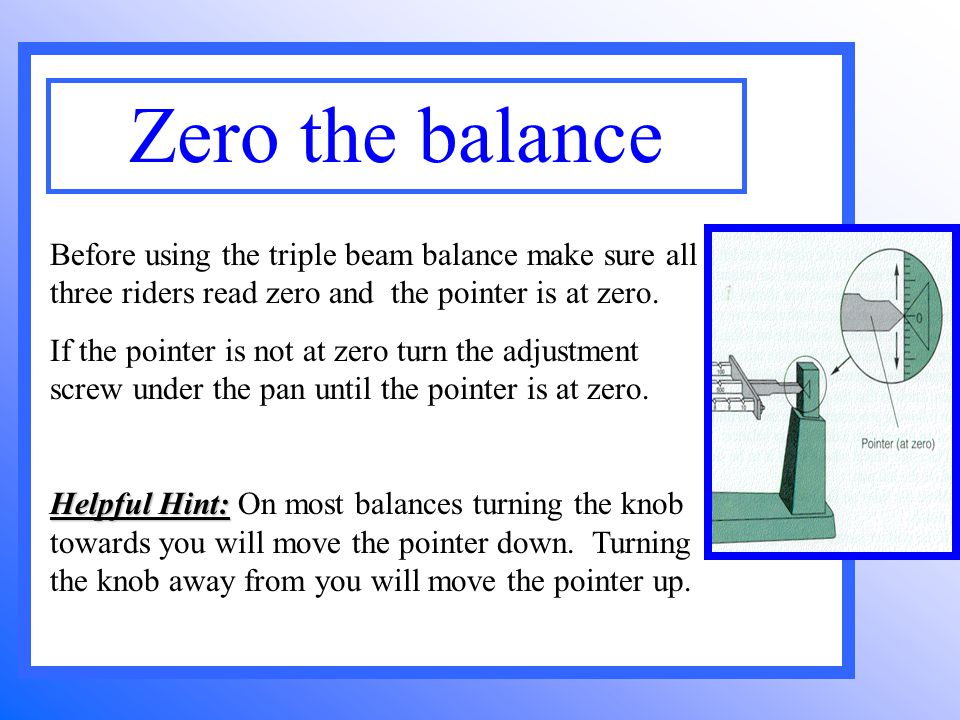 Before using the triple beam balance make sure all three riders read zero and the pointer is at zero.