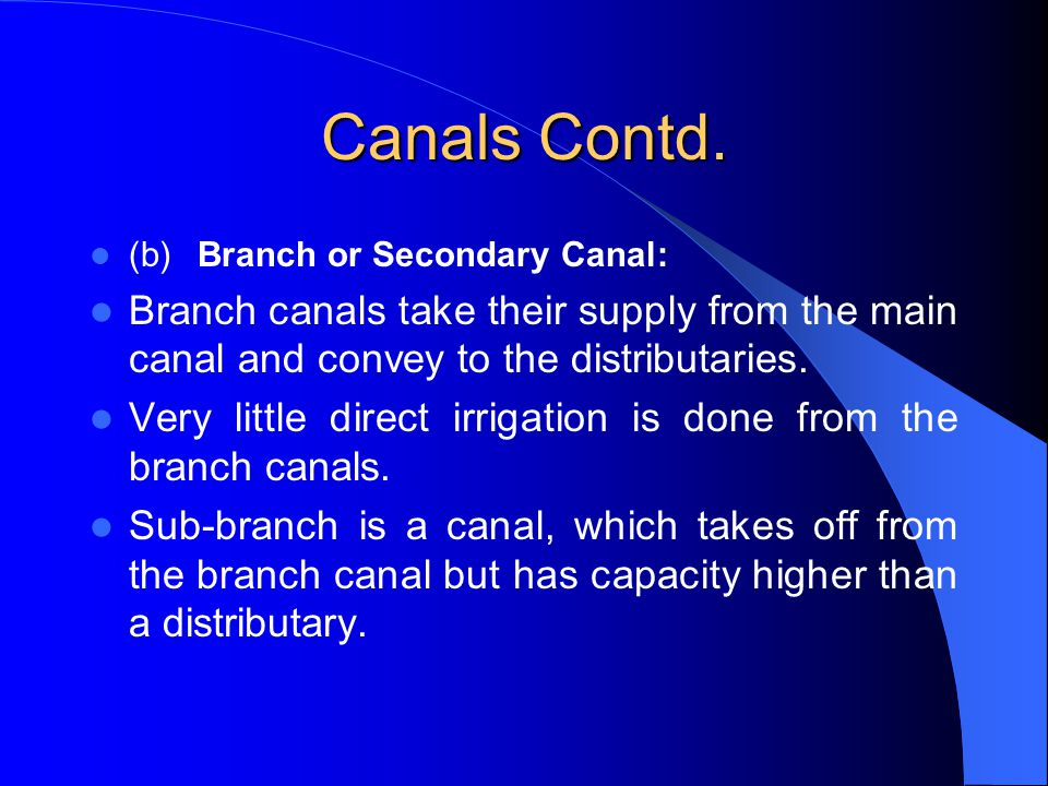 Canals Contd. (b) Branch or Secondary Canal: Branch canals take their supply from the main canal and convey to the distributaries.