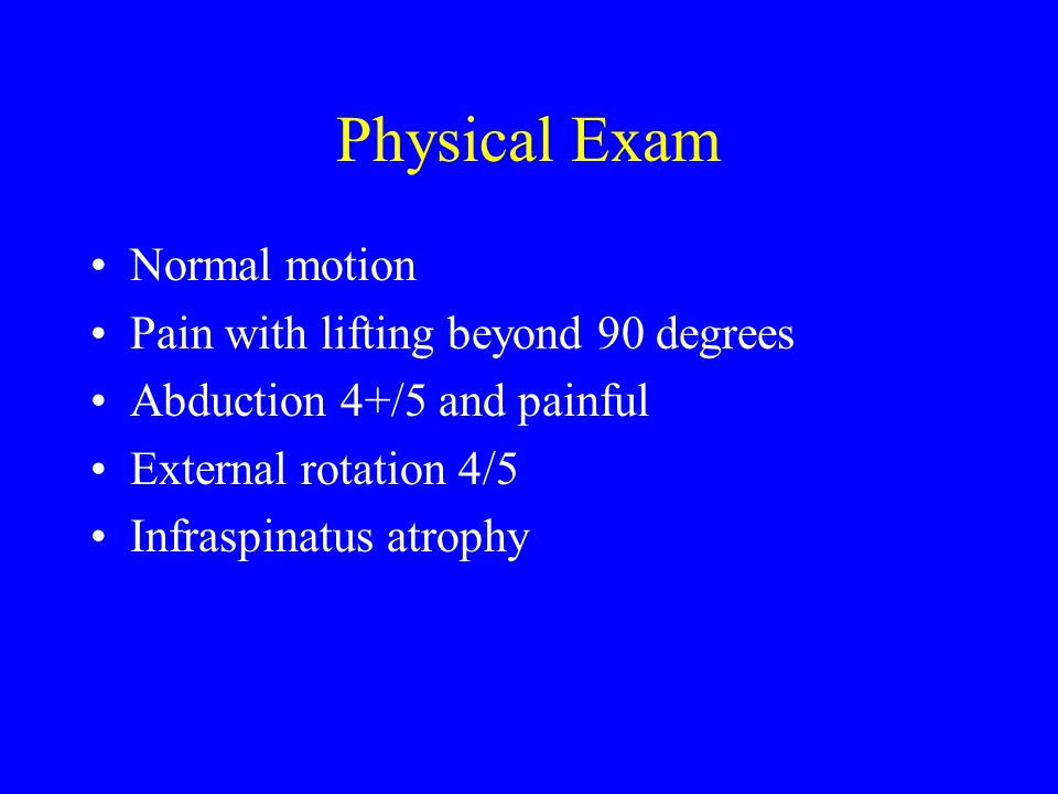 Physical Exam Normal motion Pain with lifting beyond 90 degrees