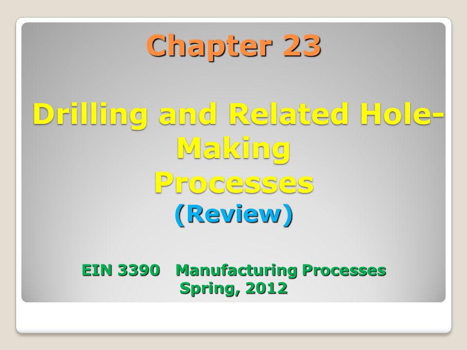 Chapter 23 Drilling and Related Hole-Making Processes (Review) EIN 3390 Manufacturing Processes Spring, 2012