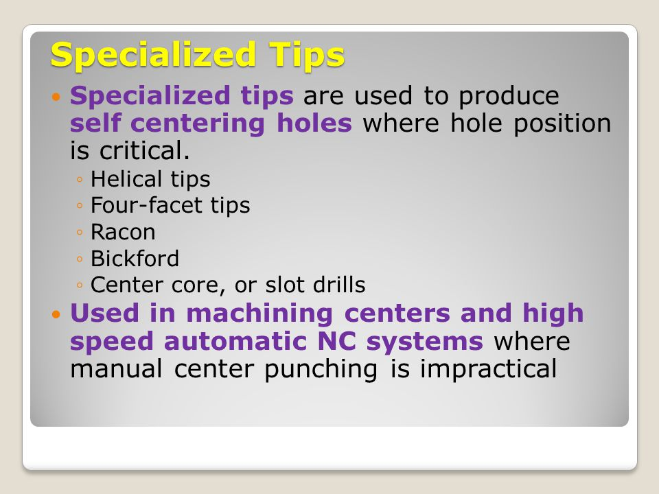 Specialized Tips Specialized tips are used to produce self centering holes where hole position is critical.