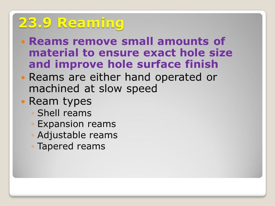 23.9 Reaming Reams remove small amounts of material to ensure exact hole size and improve hole surface finish.