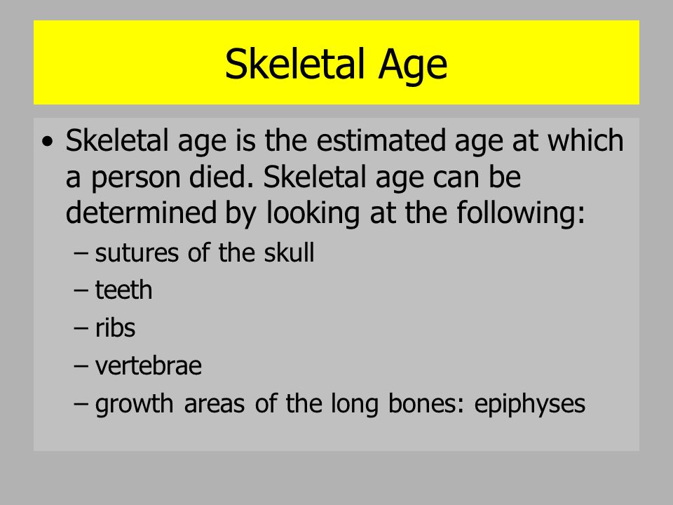 Skeletal Age Skeletal age is the estimated age at which a person died. Skeletal age can be determined by looking at the following: