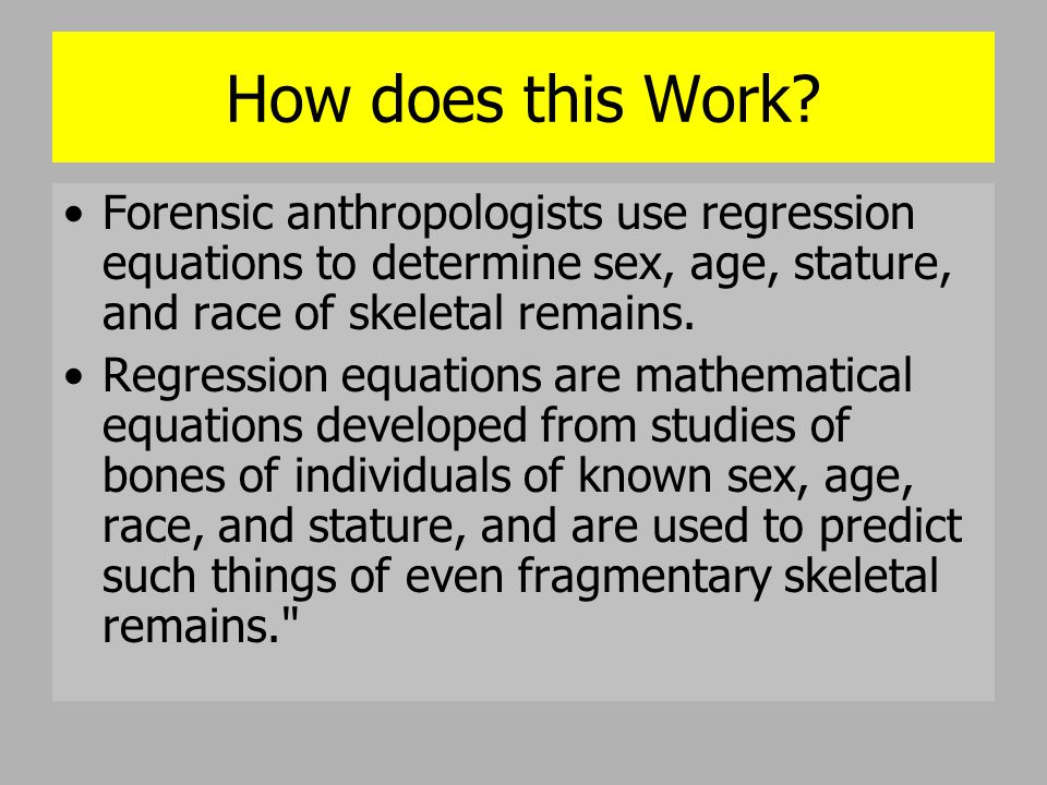 How does this Work Forensic anthropologists use regression equations to determine sex, age, stature, and race of skeletal remains.
