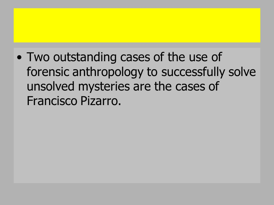 Two outstanding cases of the use of forensic anthropology to successfully solve unsolved mysteries are the cases of Francisco Pizarro.