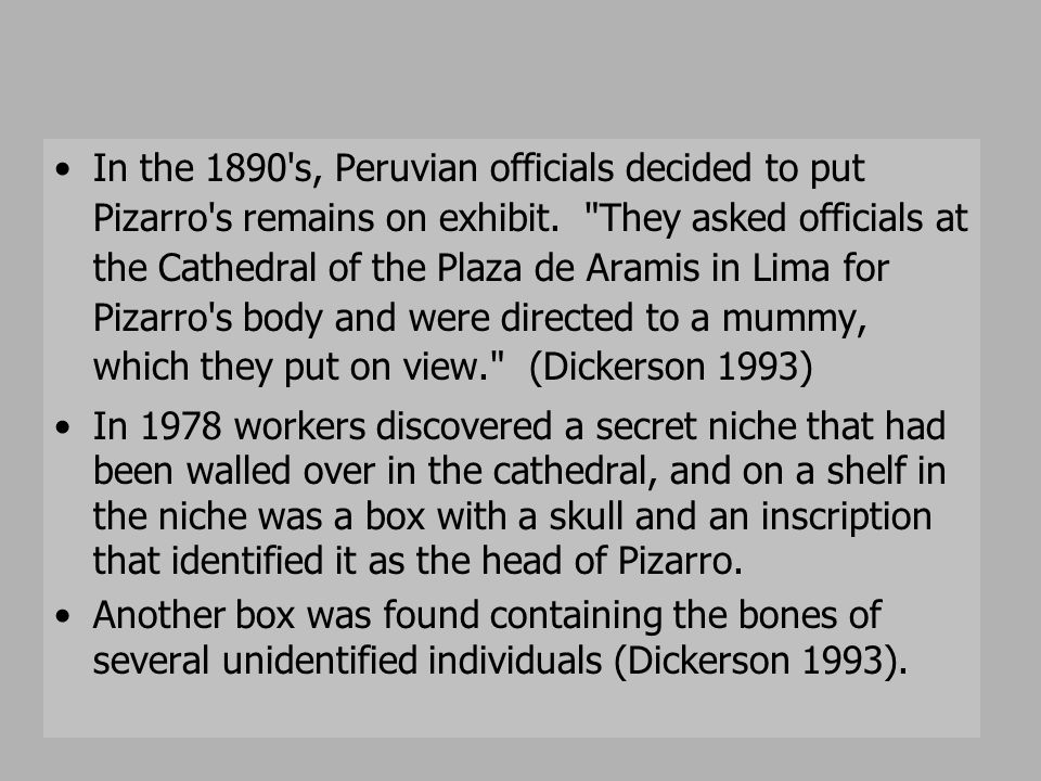 In the 1890 s, Peruvian officials decided to put Pizarro s remains on exhibit. They asked officials at the Cathedral of the Plaza de Aramis in Lima for Pizarro s body and were directed to a mummy, which they put on view. (Dickerson 1993)