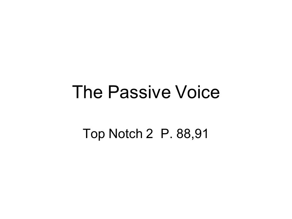The Passive Voice Top Notch 2 P. 88,91