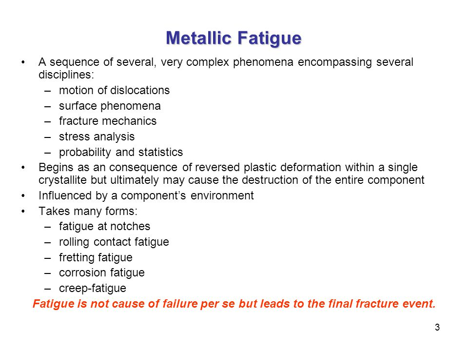 Metallic Fatigue A sequence of several, very complex phenomena encompassing several disciplines: motion of dislocations.
