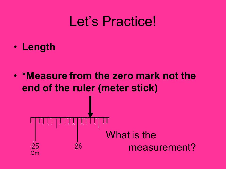 Let's Practice! Length. *Measure from the zero mark not the end of the ruler (meter stick) What is the measurement