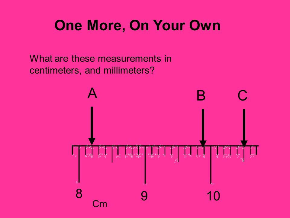 One More, On Your Own What are these measurements in centimeters, and millimeters A B C 8 9 10 Cm