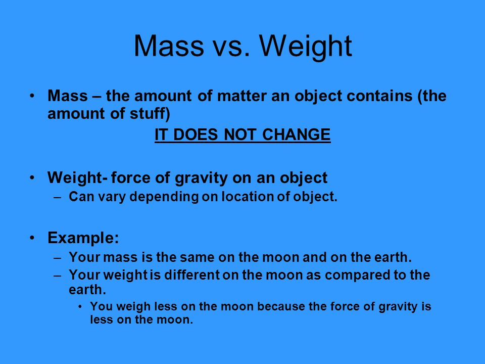 Mass vs. Weight Mass – the amount of matter an object contains (the amount of stuff) IT DOES NOT CHANGE.