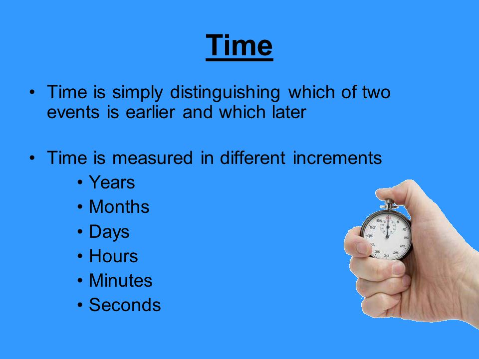 Time Time is simply distinguishing which of two events is earlier and which later. Time is measured in different increments.
