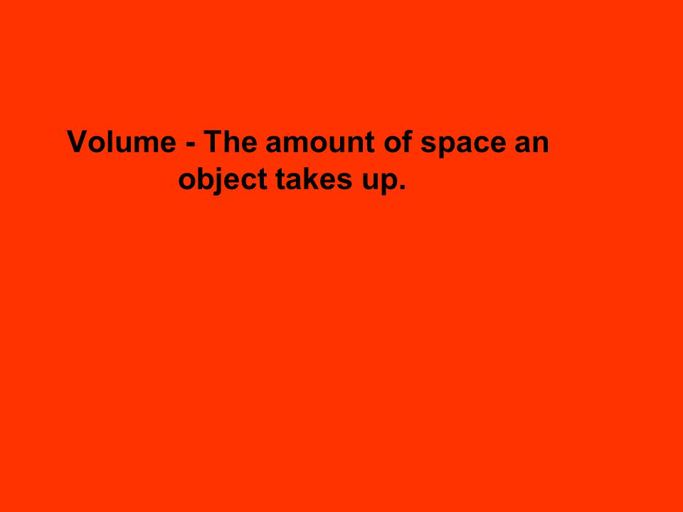 Volume - The amount of space an object takes up.