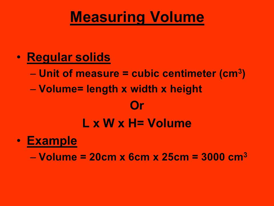 Measuring Volume Regular solids Or L x W x H= Volume Example