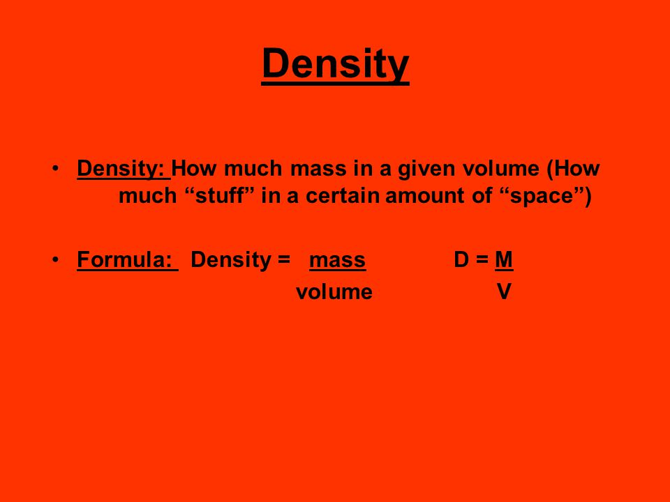 Density Density: How much mass in a given volume (How much stuff in a certain amount of space )
