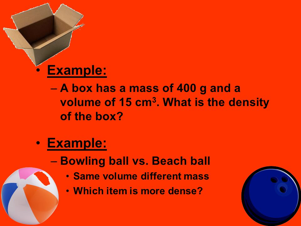 Example: A box has a mass of 400 g and a volume of 15 cm3. What is the density of the box Bowling ball vs. Beach ball.
