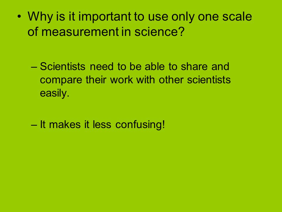 Why is it important to use only one scale of measurement in science