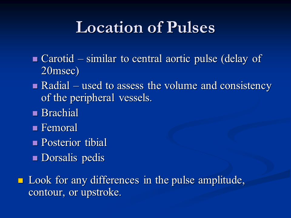 Location of Pulses Carotid – similar to central aortic pulse (delay of 20msec)