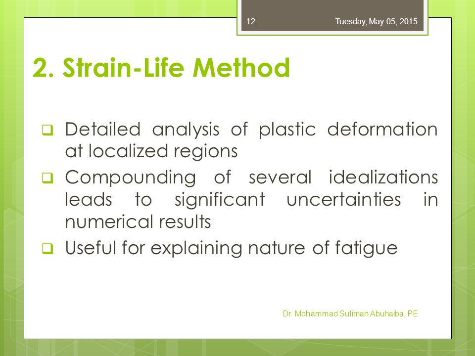 Friday, April 14, 2017 2. Strain-Life Method. Detailed analysis of plastic deformation at localized regions.