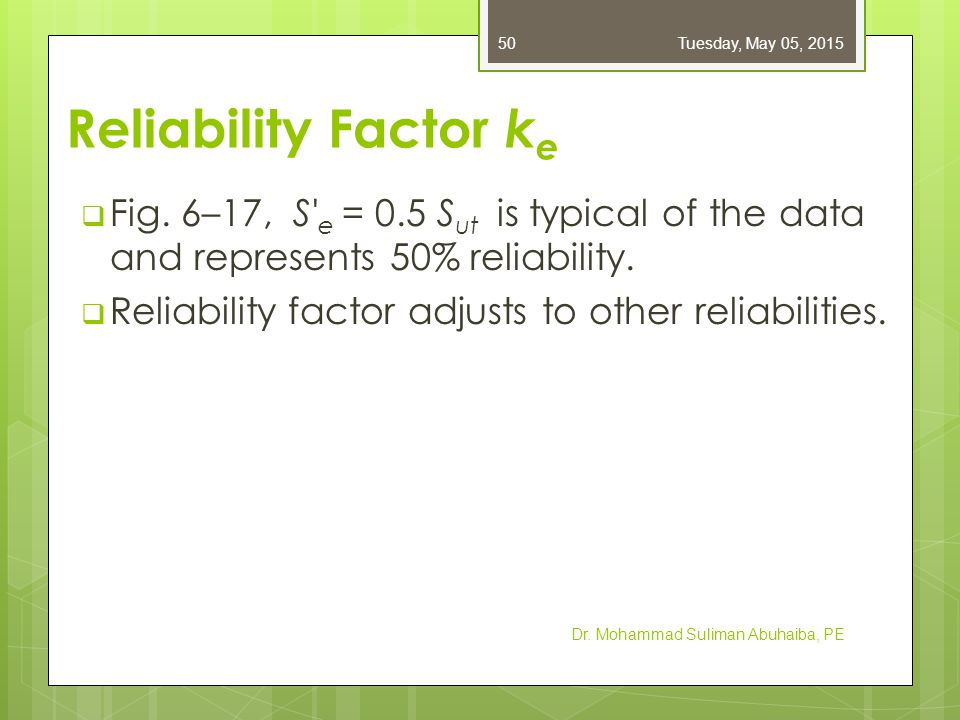 Friday, April 14, 2017 Reliability Factor ke. Fig. 6–17, S e = 0.5 Sut is typical of the data and represents 50% reliability.