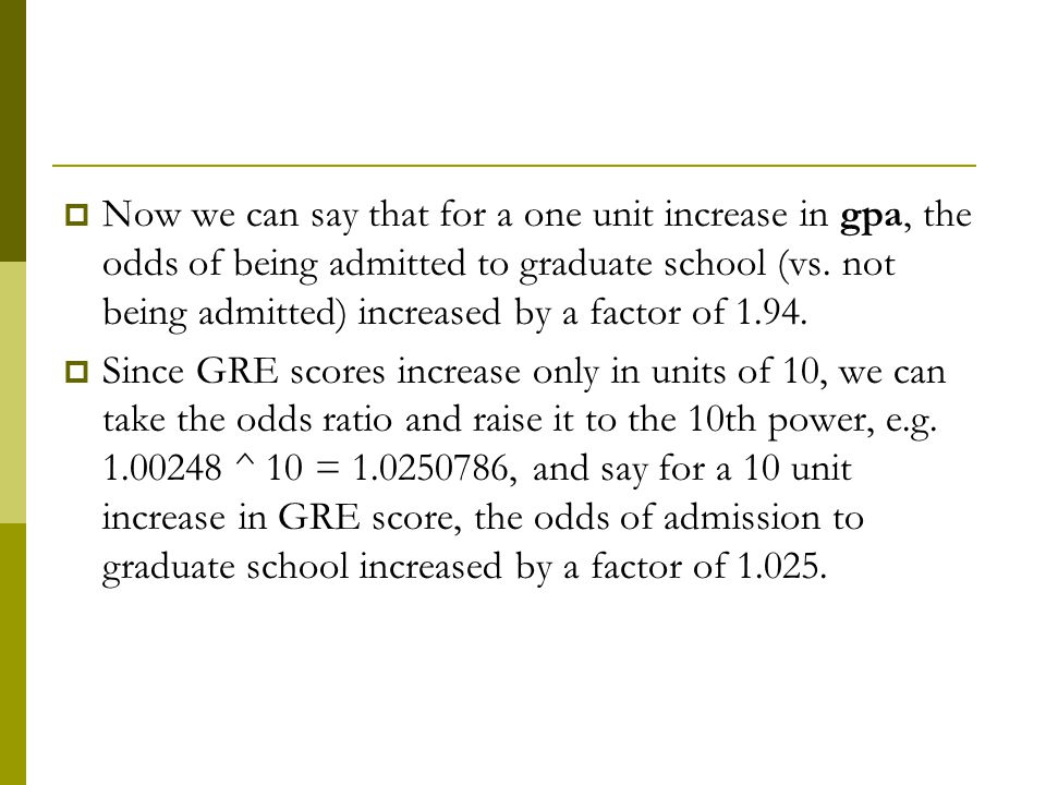 Now we can say that for a one unit increase in gpa, the odds of being admitted to graduate school (vs. not being admitted) increased by a factor of 1.94.